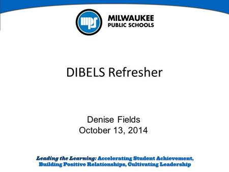 Denise Fields October 13, 2014 DIBELS Refresher. Learning Intentions Review DIBELS Next ® Assessment Administration Prepare an action plan for literacy.