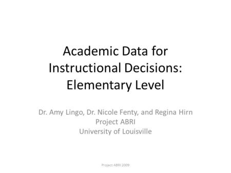Academic Data for Instructional Decisions: Elementary Level Dr. Amy Lingo, Dr. Nicole Fenty, and Regina Hirn Project ABRI University of Louisville Project.