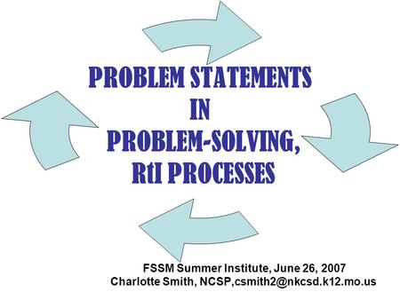 PROBLEM STATEMENTS IN PROBLEM-SOLVING, RtI PROCESSES FSSM Summer Institute, June 26, 2007 Charlotte Smith,