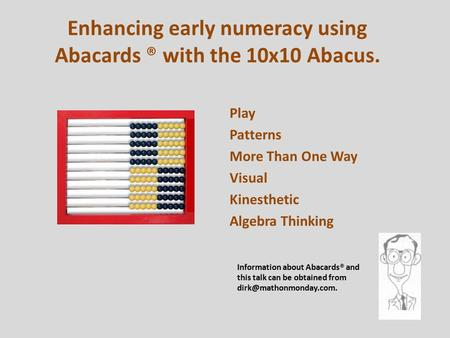 Enhancing early numeracy using Abacards ® with the 10x10 Abacus. Play Patterns More Than One Way Visual Kinesthetic Algebra Thinking Information about.