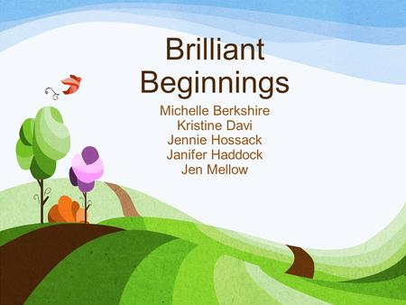 Brilliant Beginnings Michelle Berkshire Kristine Davi Jennie Hossack Janifer Haddock Jen Mellow.
