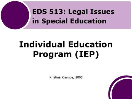 Individual Education Program (IEP) Kristina Krampe, 2005 EDS 513: Legal Issues in Special Education.
