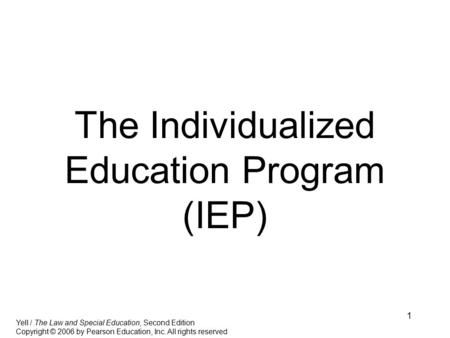 1 The Individualized Education Program (IEP) Yell / The Law and Special Education, Second Edition Copyright © 2006 by Pearson Education, Inc. All rights.