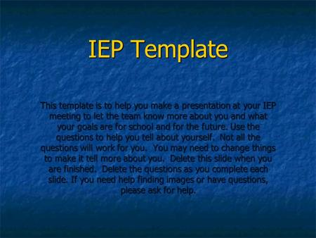 IEP Template This template is to help you make a presentation at your IEP meeting to let the team know more about you and what your goals are for school.