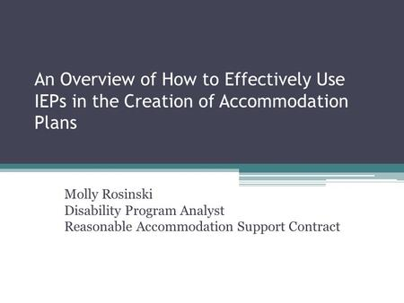 An Overview of How to Effectively Use IEPs in the Creation of Accommodation Plans Molly Rosinski Disability Program Analyst Reasonable Accommodation Support.