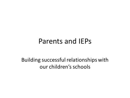 Parents and IEPs Building successful relationships with our children's schools.