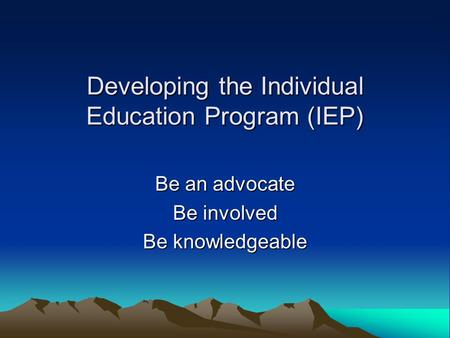 Developing the Individual Education Program (IEP) Be an advocate Be involved Be knowledgeable.