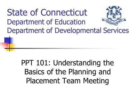 State of Connecticut Department of Education Department of Developmental Services PPT 101: Understanding the Basics of the Planning and Placement Team.