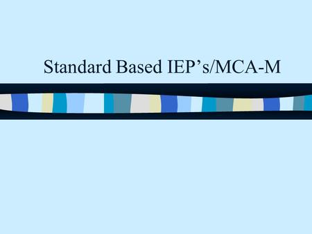 Standard Based IEP's/MCA-M. Overview Why Standards Based IEPs? Eligibility for MCA-M MCA-M Decision Making PLAAFP Standards Goals Objectives.