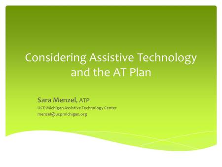 Considering Assistive Technology and the AT Plan Sara Menzel, ATP UCP Michigan Assistive Technology Center