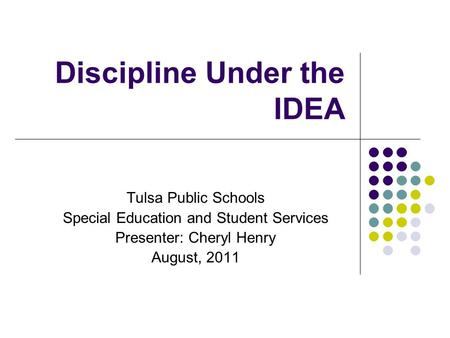 Discipline Under the IDEA Tulsa Public Schools Special Education and Student Services Presenter: Cheryl Henry August, 2011.