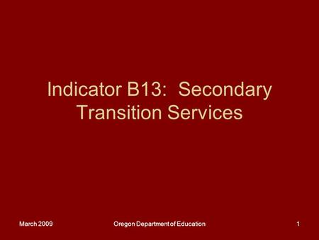 March 2009Oregon Department of Education1 Indicator B13: Secondary Transition Services.