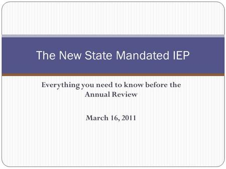 Everything you need to know before the Annual Review March 16, 2011 The New State Mandated IEP.