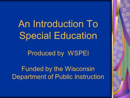 An Introduction To Special Education Produced by WSPEI Funded by the Wisconsin Department of Public Instruction.
