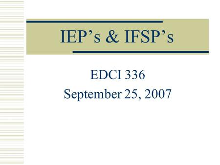 IEP's & IFSP's EDCI 336 September 25, 2007. IFSP  Family driven  Multidisciplinary assessment  Identification of family Concerns Priorities Resources.