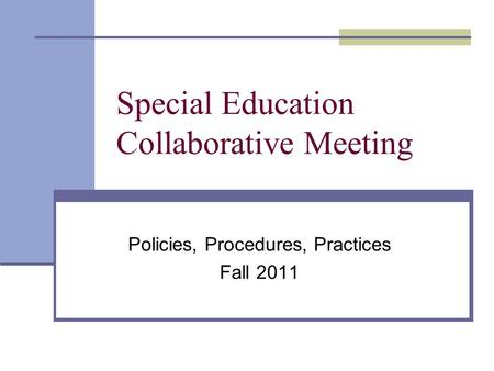 Special Education Collaborative Meeting Policies, Procedures, Practices Fall 2011.