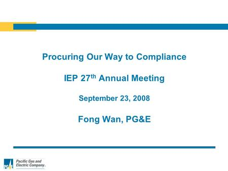 Procuring Our Way to Compliance IEP 27 th Annual Meeting September 23, 2008 Fong Wan, PG&E.