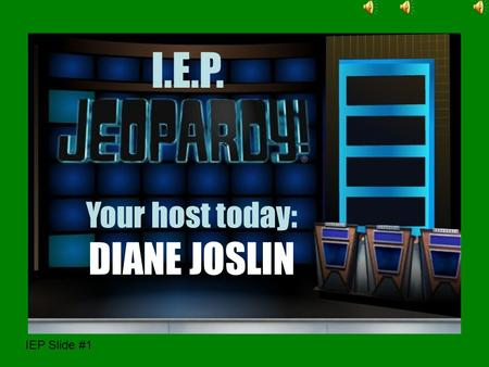 IEP Slide #1 I.E.P. Your host today: DIANE JOSLIN hi.