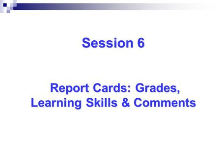 Session 6 Report Cards: Grades, Learning Skills & Comments.