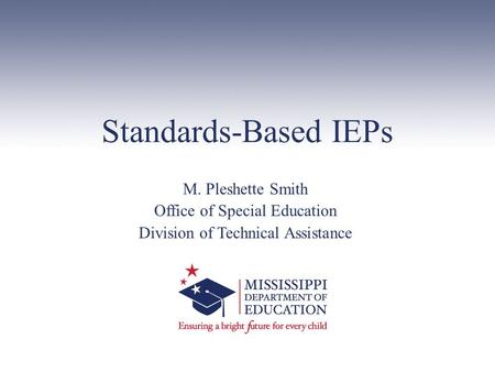 Standards-Based IEPs M. Pleshette Smith Office of Special Education Division of Technical Assistance.