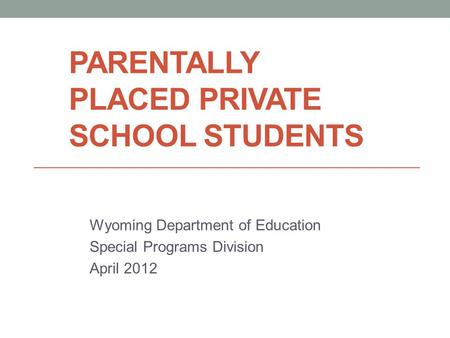PARENTALLY PLACED PRIVATE SCHOOL STUDENTS Wyoming Department of Education Special Programs Division April 2012.