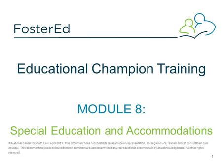 Educational Champion Training MODULE 8: Special Education and Accommodations © National Center for Youth Law, April 2013. This document does not constitute.