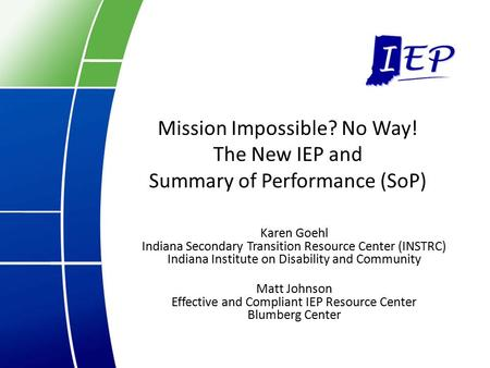 Mission Impossible? No Way! The New IEP and Summary of Performance (SoP) Karen Goehl Indiana Secondary Transition Resource Center (INSTRC) Indiana Institute.