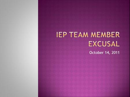 October 14, 2011.  BUT you still need to participate in IEP meetings in a well-documented, meaningful manner.
