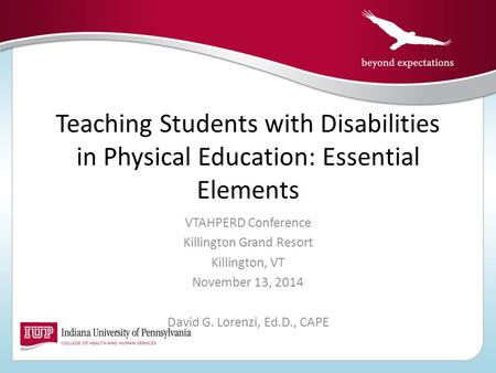 Teaching Students with Disabilities in Physical Education: Essential Elements VTAHPERD Conference Killington Grand Resort Killington, VT November 13, 2014.