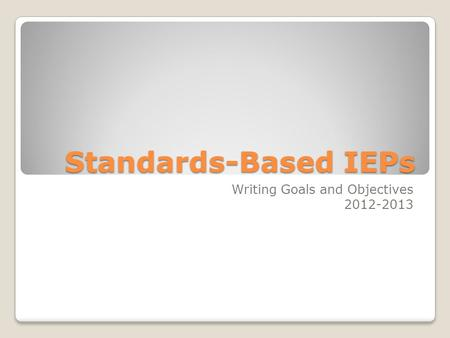 Standards-Based IEPs Writing Goals and Objectives 2012-2013.