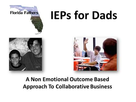 IEPs for Dads A Non Emotional Outcome Based Approach To Collaborative Business.