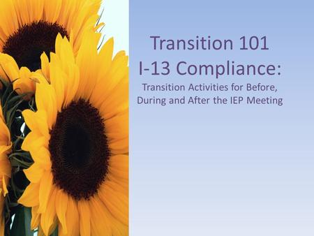 Transition 101 I-13 Compliance: Transition Activities for Before, During and After the IEP Meeting.