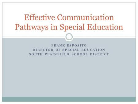 FRANK ESPOSITO DIRECTOR OF SPECIAL EDUCATION SOUTH PLAINFIELD SCHOOL DISTRICT Effective Communication Pathways in Special Education.