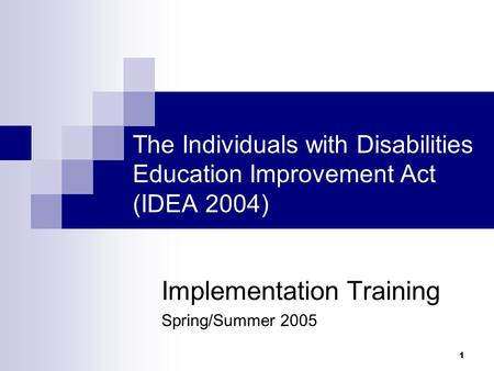 1 The Individuals with Disabilities Education Improvement Act (IDEA 2004) Implementation Training Spring/Summer 2005.