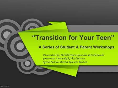"""Transition for Your Teen"" A Series of Student & Parent Workshops Presentation by: Michelle Sturm-Gonzalez & Carla Jacobs Sweetwater Union High School."