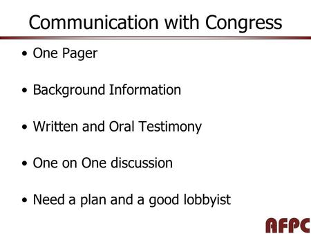 Communication with Congress One Pager Background Information Written and Oral Testimony One on One discussion Need a plan and a good lobbyist.