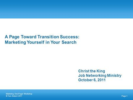 Page 1 A Page Toward Transition Success: Marketing Yourself in Your Search Christ the King Job Networking Ministry October 6, 2011 Marketing One-Pager.