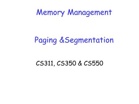 Memory Management Paging &Segmentation CS311, CS350 & CS550.