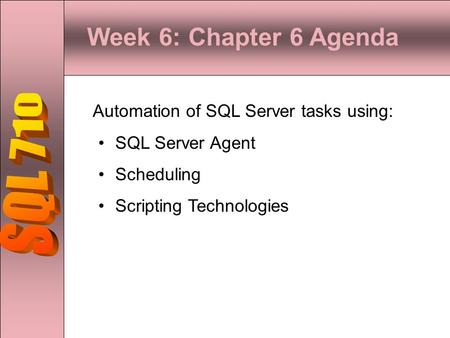 Week 6: Chapter 6 Agenda Automation of SQL Server tasks using: SQL Server Agent Scheduling Scripting Technologies.