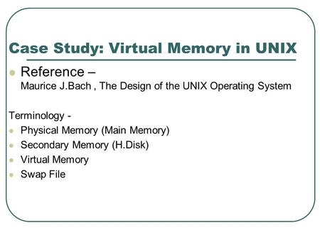 Case Study: Virtual Memory in UNIX Reference – Maurice J.Bach, The Design of the UNIX Operating System Terminology - Physical Memory (Main Memory) Secondary.