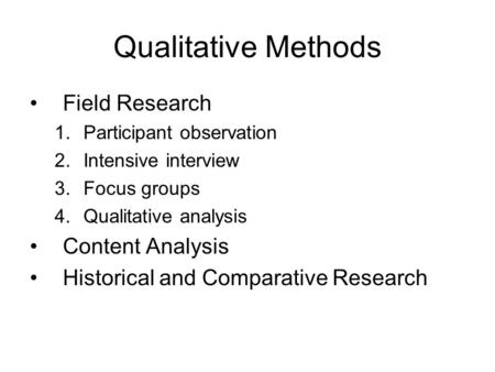 Qualitative Methods Field Research 1.Participant observation 2.Intensive interview 3.Focus groups 4.Qualitative analysis Content Analysis Historical and.