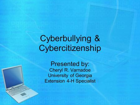 Cyberbullying & Cybercitizenship Presented by: Cheryl R. Varnadoe University of Georgia Extension 4-H Specialist.