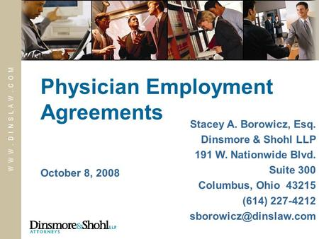 W W W. D I N S L A W. C O M October 8, 2008 Physician Employment Agreements Stacey A. Borowicz, Esq. Dinsmore & Shohl LLP 191 W. Nationwide Blvd. Suite.