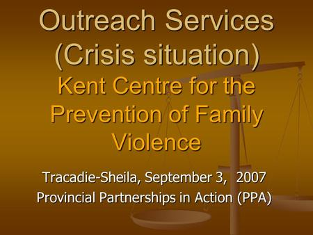 Outreach Services (Crisis situation) Kent Centre for the Prevention of Family Violence Tracadie-Sheila, September 3, 2007 Provincial Partnerships in Action.