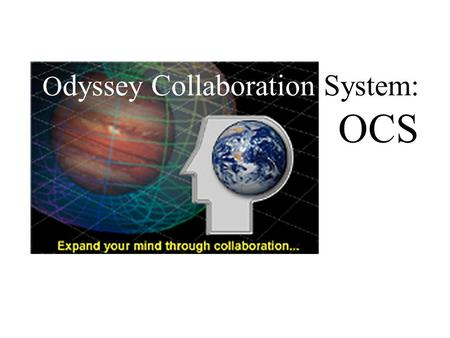 O dyssey Collaboration System: OCS. What is Distributed Collaboration? Work by teams whose members are separated by space and time.