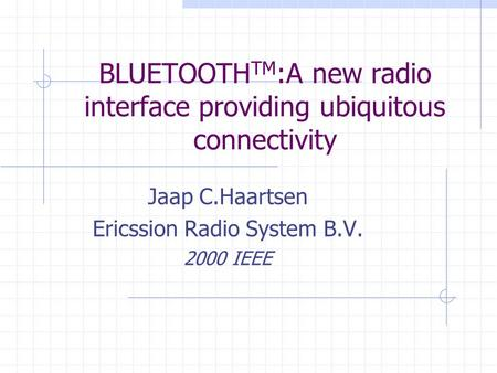 BLUETOOTH TM :A new radio interface providing ubiquitous connectivity Jaap C.Haartsen Ericssion Radio System B.V. 2000 IEEE.