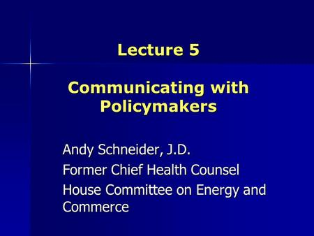 Lecture 5 Communicating with Policymakers Andy Schneider, J.D. Former Chief Health Counsel House Committee on Energy and Commerce.