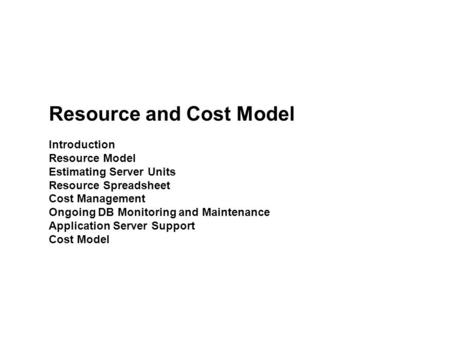 Resource and Cost Model Introduction Resource Model Estimating Server Units Resource Spreadsheet Cost Management Ongoing DB Monitoring and Maintenance.