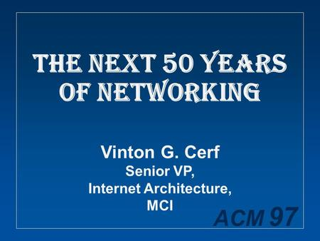 ACM 97 The Next 50 Years of Networking Vinton G. Cerf Senior VP, Internet Architecture, MCI.