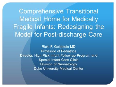 Comprehensive Transitional Medical Home for Medically Fragile Infants: Redesigning the Model for Post-discharge Care Ricki F. Goldstein MD Professor of.